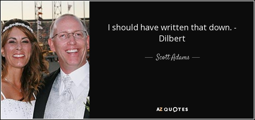 I should have written that down. - Dilbert - Scott Adams