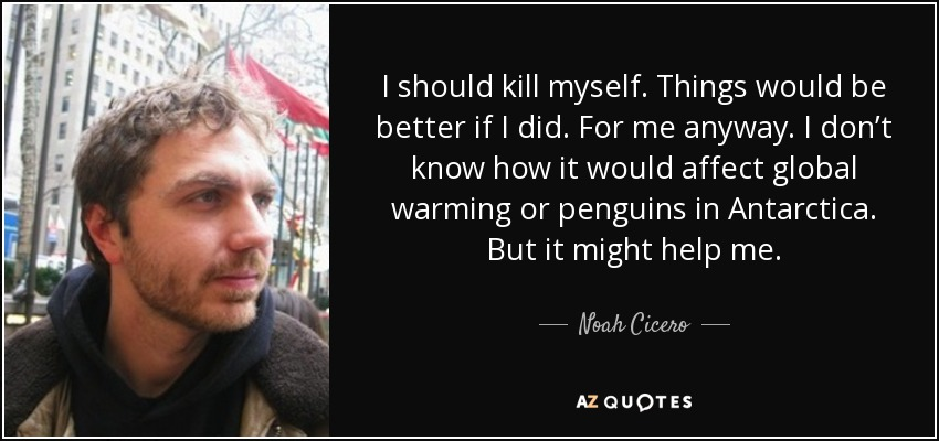 I should kill myself. Things would be better if I did. For me anyway. I don't know how it would affect global warming or penguins in Antarctica. But it might help me. - Noah Cicero