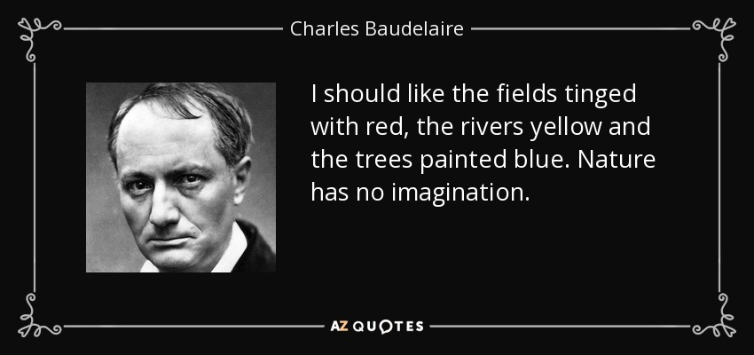 I should like the fields tinged with red, the rivers yellow and the trees painted blue. Nature has no imagination. - Charles Baudelaire