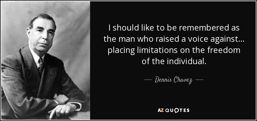 I should like to be remembered as the man who raised a voice against... placing limitations on the freedom of the individual. - Dennis Chavez