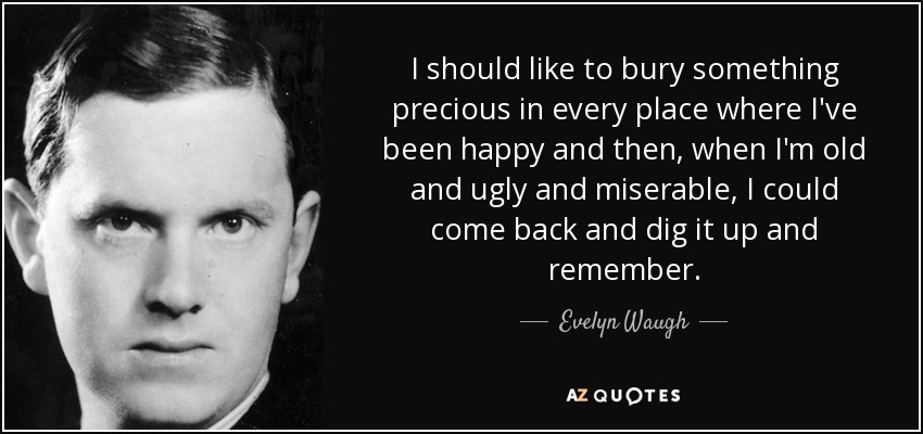 I should like to bury something precious in every place where I've been happy and then, when I'm old and ugly and miserable, I could come back and dig it up and remember. - Evelyn Waugh