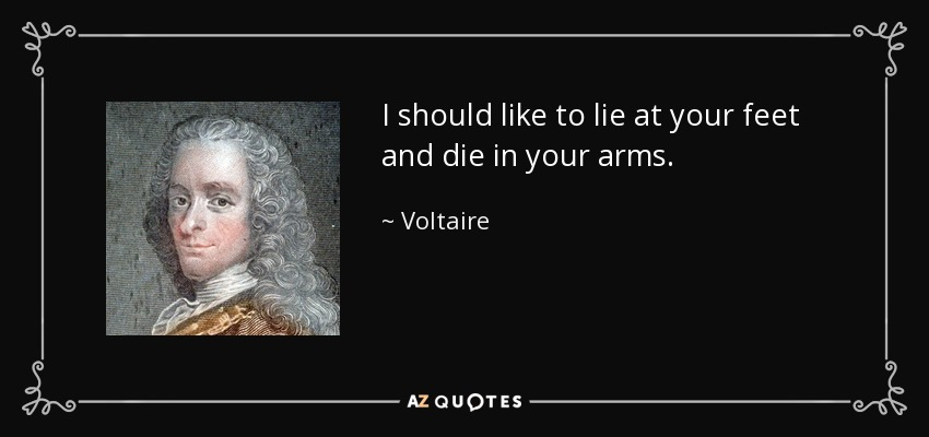 I should like to lie at your feet and die in your arms. - Voltaire