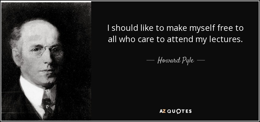 I should like to make myself free to all who care to attend my lectures. - Howard Pyle