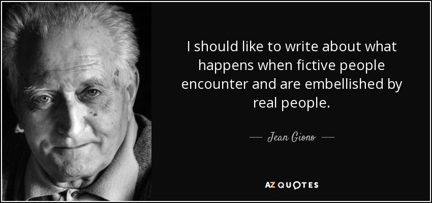 I should like to write about what happens when fictive people encounter and are embellished by real people. - Jean Giono
