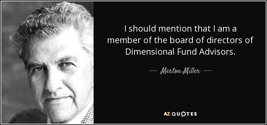 I should mention that I am a member of the board of directors of Dimensional Fund Advisors. - Merton Miller