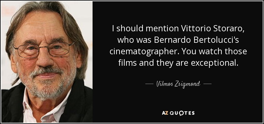 I should mention Vittorio Storaro, who was Bernardo Bertolucci's cinematographer. You watch those films and they are exceptional. - Vilmos Zsigmond