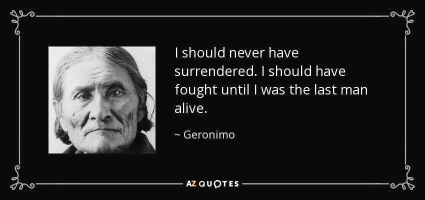 I should never have surrendered. I should have fought until I was the last man alive. - Geronimo