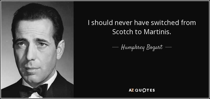 I should never have switched from Scotch to Martinis. - Humphrey Bogart