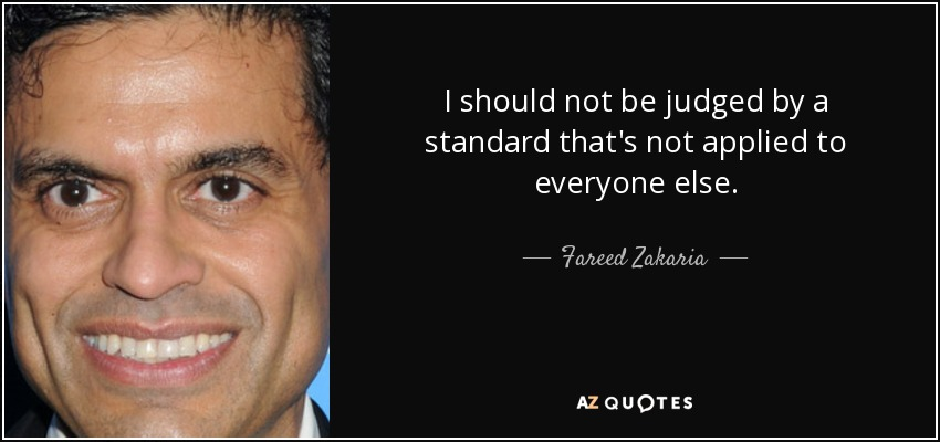 I should not be judged by a standard that's not applied to everyone else. - Fareed Zakaria