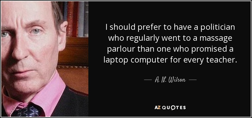 I should prefer to have a politician who regularly went to a massage parlour than one who promised a laptop computer for every teacher. - A. N. Wilson