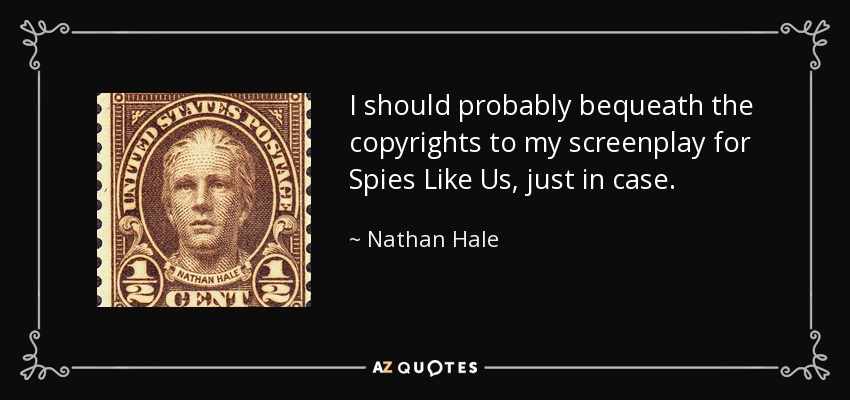 I should probably bequeath the copyrights to my screenplay for Spies Like Us, just in case. - Nathan Hale