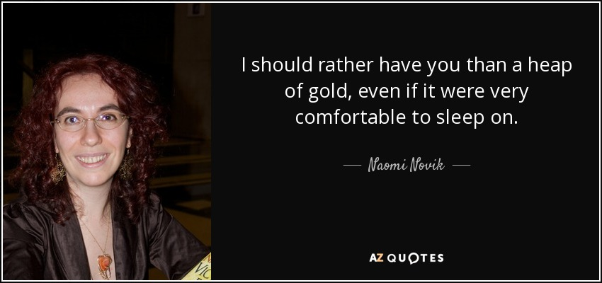 I should rather have you than a heap of gold, even if it were very comfortable to sleep on. - Naomi Novik