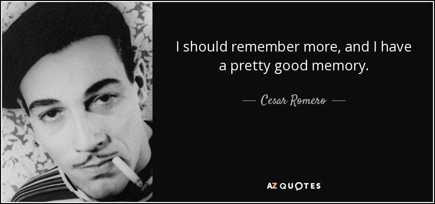 I should remember more, and I have a pretty good memory. - Cesar Romero