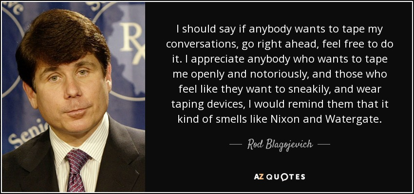 I should say if anybody wants to tape my conversations, go right ahead, feel free to do it. I appreciate anybody who wants to tape me openly and notoriously, and those who feel like they want to sneakily, and wear taping devices, I would remind them that it kind of smells like Nixon and Watergate. - Rod Blagojevich