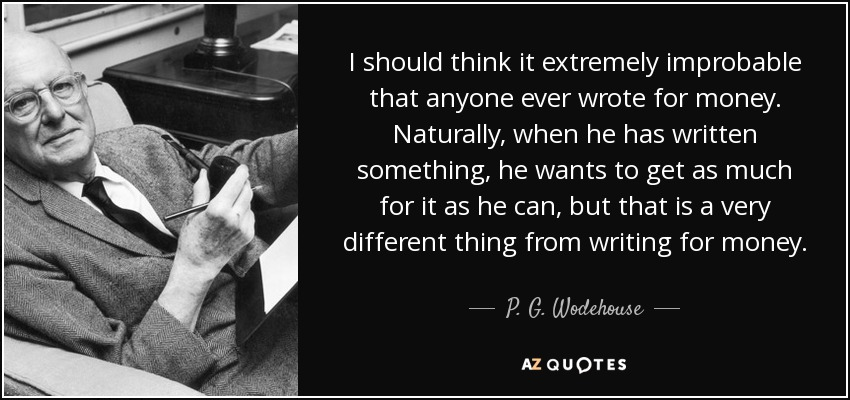 I should think it extremely improbable that anyone ever wrote for money. Naturally, when he has written something, he wants to get as much for it as he can, but that is a very different thing from writing for money. - P. G. Wodehouse