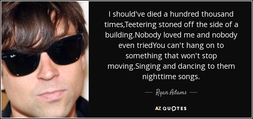 I should've died a hundred thousand times,Teetering stoned off the side of a building.Nobody loved me and nobody even triedYou can't hang on to something that won't stop moving.Singing and dancing to them nighttime songs. - Ryan Adams