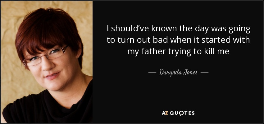 I should've known the day was going to turn out bad when it started with my father trying to kill me - Darynda Jones