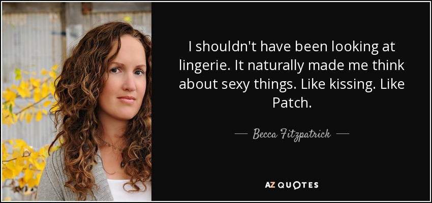 I shouldn't have been looking at lingerie. It naturally made me think about sexy things. Like kissing. Like Patch. - Becca Fitzpatrick