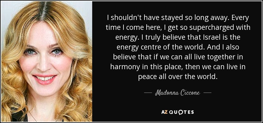 I shouldn't have stayed so long away. Every time I come here, I get so supercharged with energy. I truly believe that Israel is the energy centre of the world. And I also believe that if we can all live together in harmony in this place, then we can live in peace all over the world. - Madonna Ciccone