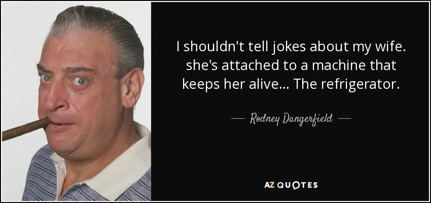 I shouldn't tell jokes about my wife. she's attached to a machine that keeps her alive... The refrigerator. - Rodney Dangerfield