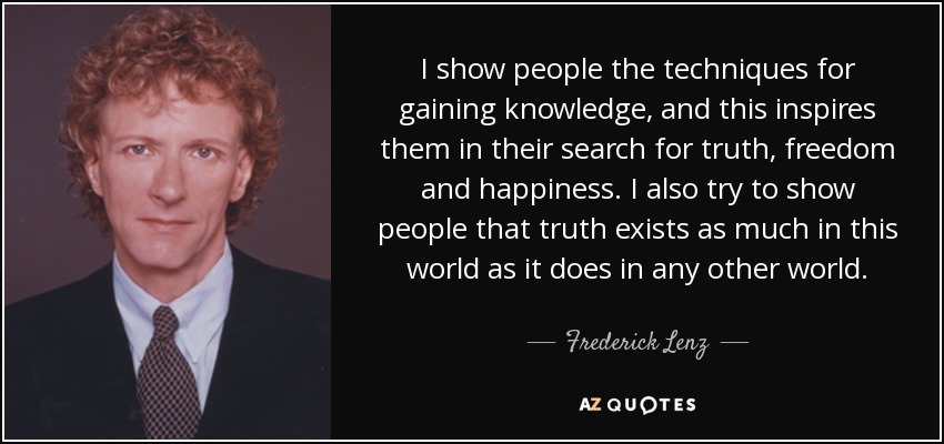 I show people the techniques for gaining knowledge, and this inspires them in their search for truth, freedom and happiness. I also try to show people that truth exists as much in this world as it does in any other world. - Frederick Lenz