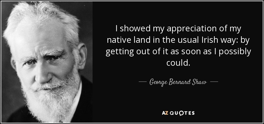 I showed my appreciation of my native land in the usual Irish way: by getting out of it as soon as I possibly could. - George Bernard Shaw