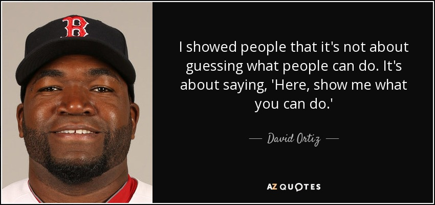 I showed people that it's not about guessing what people can do. It's about saying, 'Here, show me what you can do.' - David Ortiz