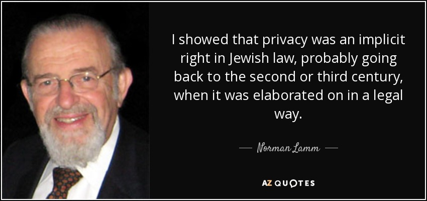 I showed that privacy was an implicit right in Jewish law, probably going back to the second or third century, when it was elaborated on in a legal way. - Norman Lamm