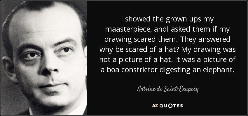 I showed the grown ups my maasterpiece, andI asked them if my drawing scared them. They answered why be scared of a hat? My drawing was not a picture of a hat. It was a picture of a boa constrictor digesting an elephant. - Antoine de Saint-Exupery