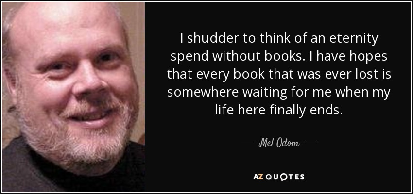 I shudder to think of an eternity spend without books. I have hopes that every book that was ever lost is somewhere waiting for me when my life here finally ends. - Mel Odom