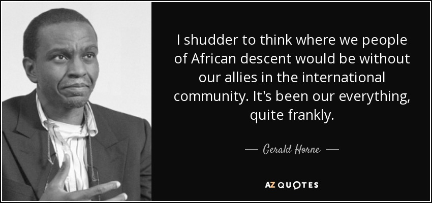 I shudder to think where we people of African descent would be without our allies in the international community. It's been our everything, quite frankly. - Gerald Horne