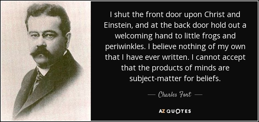 I shut the front door upon Christ and Einstein, and at the back door hold out a welcoming hand to little frogs and periwinkles. I believe nothing of my own that I have ever written. I cannot accept that the products of minds are subject-matter for beliefs. - Charles Fort
