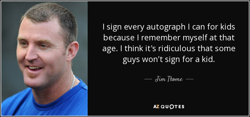 I sign every autograph I can for kids because I remember myself at that age. I think it's ridiculous that some guys won't sign for a kid. - Jim Thome