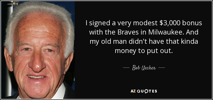 I signed a very modest $3,000 bonus with the Braves in Milwaukee. And my old man didn't have that kinda money to put out. - Bob Uecker