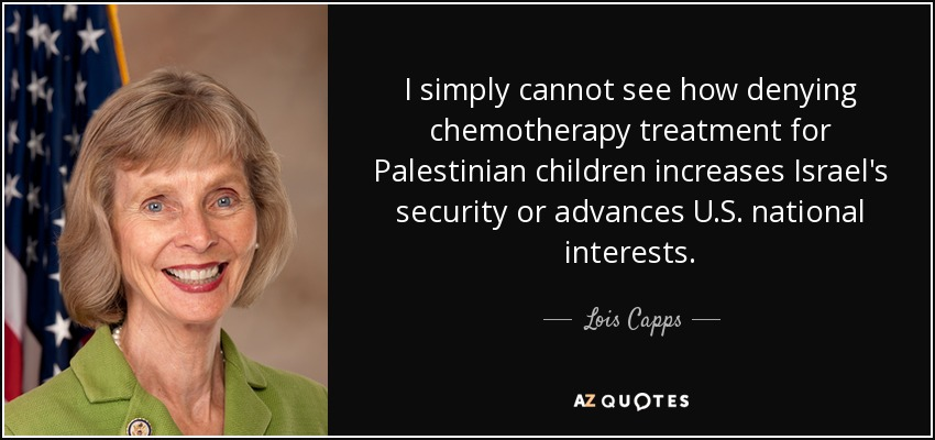 I simply cannot see how denying chemotherapy treatment for Palestinian children increases Israel's security or advances U.S. national interests. - Lois Capps