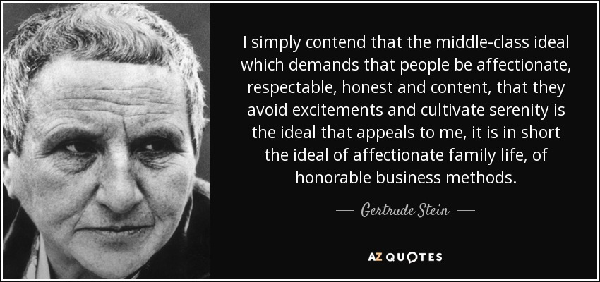 I simply contend that the middle-class ideal which demands that people be affectionate, respectable, honest and content, that they avoid excitements and cultivate serenity is the ideal that appeals to me, it is in short the ideal of affectionate family life, of honorable business methods. - Gertrude Stein