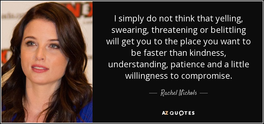 I simply do not think that yelling, swearing, threatening or belittling will get you to the place you want to be faster than kindness, understanding, patience and a little willingness to compromise. - Rachel Nichols