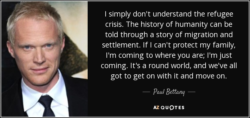 I simply don't understand the refugee crisis. The history of humanity can be told through a story of migration and settlement. If I can't protect my family, I'm coming to where you are; I'm just coming. It's a round world, and we've all got to get on with it and move on. - Paul Bettany