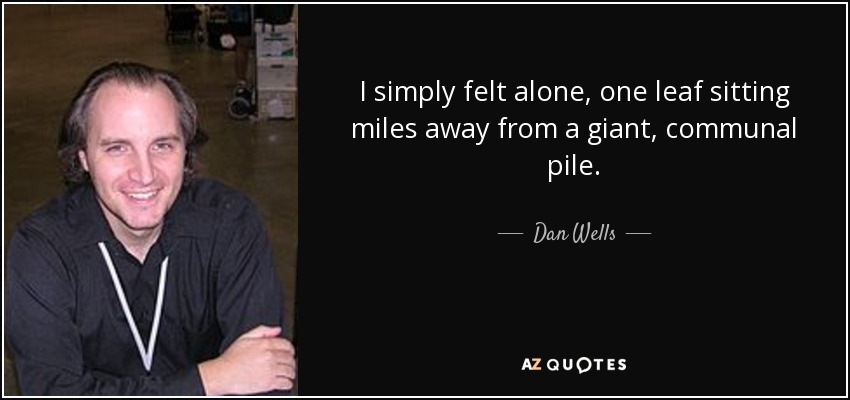I simply felt alone, one leaf sitting miles away from a giant, communal pile. - Dan Wells