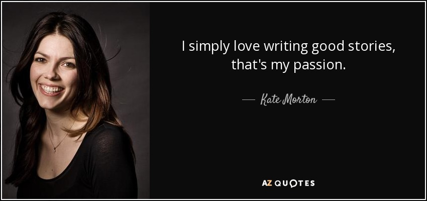 I simply love writing good stories, that's my passion. - Kate Morton