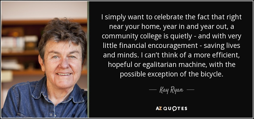 I simply want to celebrate the fact that right near your home, year in and year out, a community college is quietly - and with very little financial encouragement - saving lives and minds. I can't think of a more efficient, hopeful or egalitarian machine, with the possible exception of the bicycle. - Kay Ryan