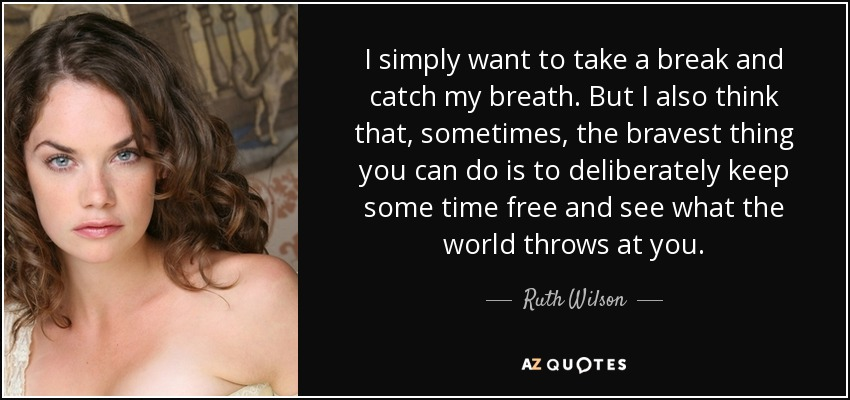 I simply want to take a break and catch my breath. But I also think that, sometimes, the bravest thing you can do is to deliberately keep some time free and see what the world throws at you. - Ruth Wilson