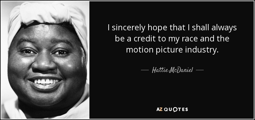 I sincerely hope that I shall always be a credit to my race and the motion picture industry. - Hattie McDaniel