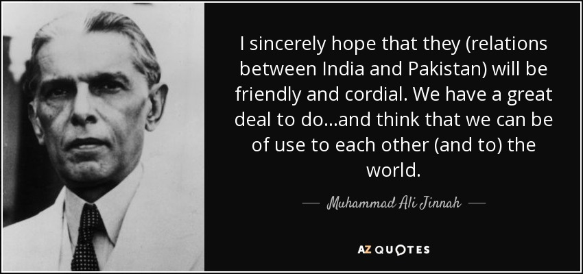 I sincerely hope that they (relations between India and Pakistan) will be friendly and cordial. We have a great deal to do...and think that we can be of use to each other (and to) the world. - Muhammad Ali Jinnah