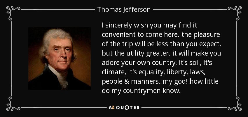 I sincerely wish you may find it convenient to come here. the pleasure of the trip will be less than you expect, but the utility greater. it will make you adore your own country, it's soil, it's climate, it's equality, liberty, laws, people & manners. my god! how little do my countrymen know. - Thomas Jefferson