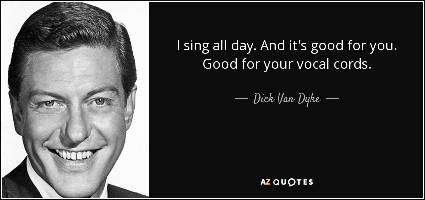 I sing all day. And it's good for you. Good for your vocal cords. - Dick Van Dyke