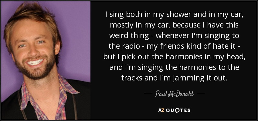 I sing both in my shower and in my car, mostly in my car, because I have this weird thing - whenever I'm singing to the radio - my friends kind of hate it - but I pick out the harmonies in my head, and I'm singing the harmonies to the tracks and I'm jamming it out. - Paul McDonald