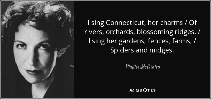 I sing Connecticut, her charms / Of rivers, orchards, blossoming ridges. / I sing her gardens, fences, farms, / Spiders and midges. - Phyllis McGinley