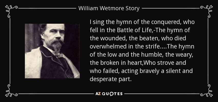 I sing the hymn of the conquered, who fell in the Battle of Life,-The hymn of the wounded, the beaten, who died overwhelmed in the strife....The hymn of the low and the humble, the weary, the broken in heart,Who strove and who failed, acting bravely a silent and desperate part. - William Wetmore Story