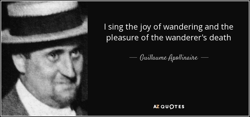 I sing the joy of wandering and the pleasure of the wanderer's death - Guillaume Apollinaire